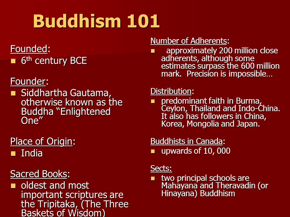 Buddhism 101 Founded: 6 th century BCE 6 th century BCE Founder: Siddhartha Gautama, otherwise known as the Buddha Enlightened One Siddhartha Gautama, otherwise known as the Buddha Enlightened One Place of Origin: India India Sacred Books: oldest and most important scriptures are the Tripitaka, (The Three Baskets of Wisdom) oldest and most important scriptures are the Tripitaka, (The Three Baskets of Wisdom) Number of Adherents: approximately 200 million close adherents, although some estimates surpass the 600 million mark.