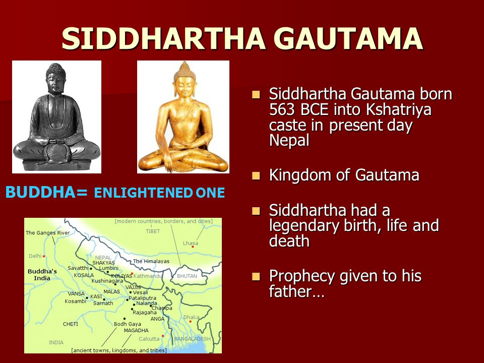 SIDDHARTHA GAUTAMA Siddhartha Gautama born 563 BCE into Kshatriya caste in present day Nepal Siddhartha Gautama born 563 BCE into Kshatriya caste in present day Nepal Kingdom of Gautama Kingdom of Gautama Siddhartha had a legendary birth, life and death Siddhartha had a legendary birth, life and death Prophecy given to his father… Prophecy given to his father… BUDDHA= ENLIGHTENED ONE
