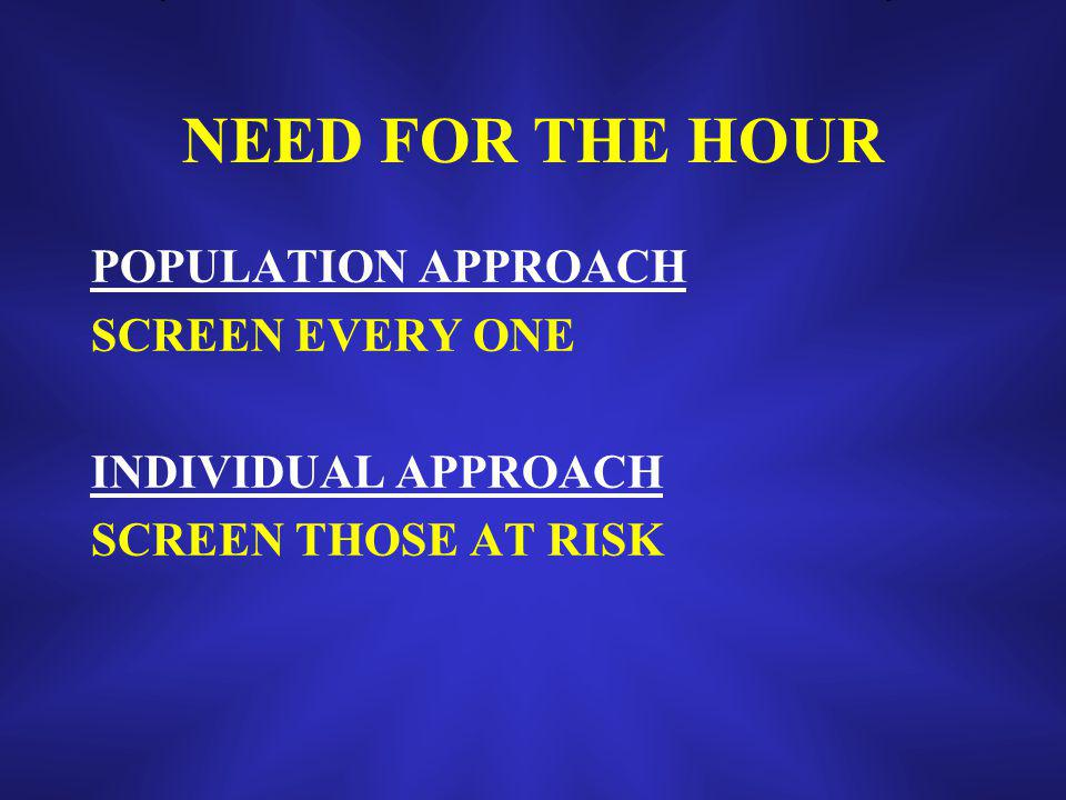 NEED FOR THE HOUR POPULATION APPROACH SCREEN EVERY ONE INDIVIDUAL APPROACH SCREEN THOSE AT RISK