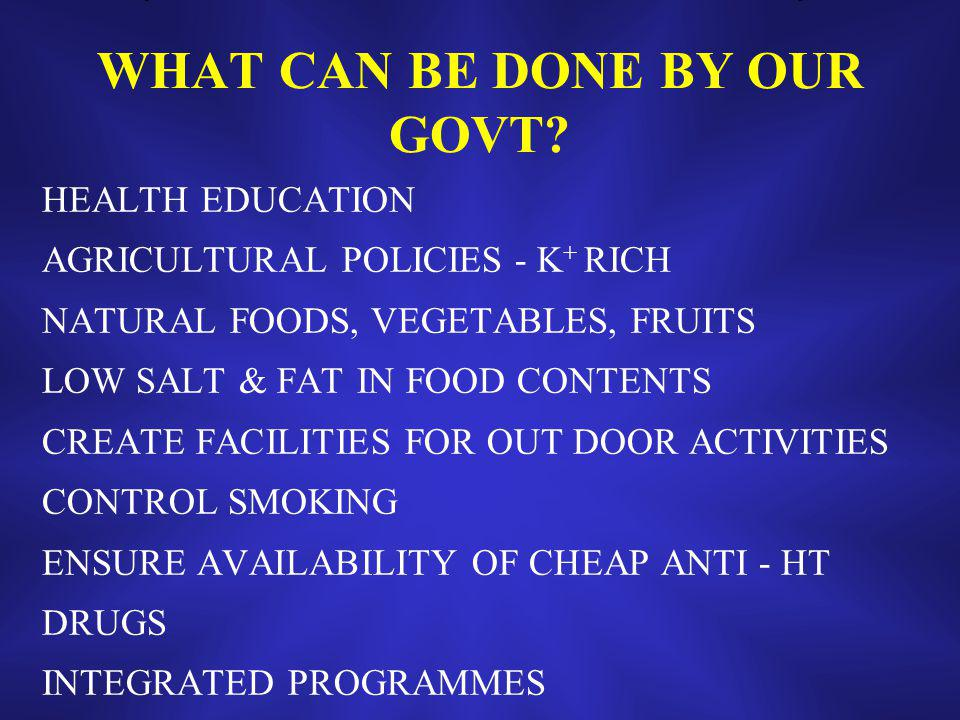 WHAT CAN BE DONE BY OUR GOVT? HEALTH EDUCATION AGRICULTURAL POLICIES - K + RICH NATURAL FOODS, VEGETABLES, FRUITS LOW SALT & FAT IN FOOD CONTENTS CREA
