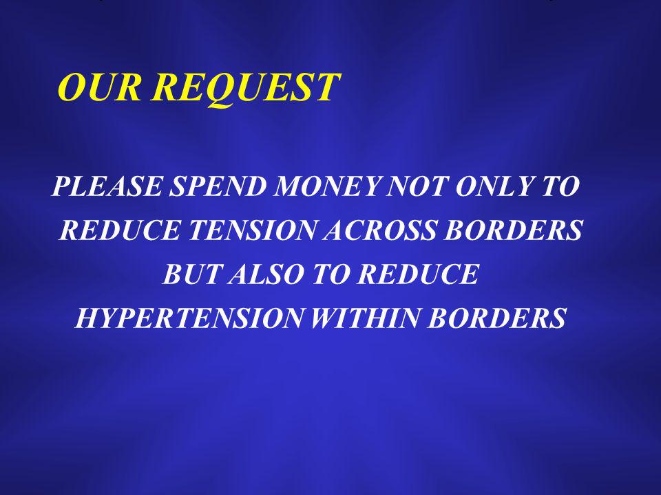 OUR REQUEST PLEASE SPEND MONEY NOT ONLY TO REDUCE TENSION ACROSS BORDERS BUT ALSO TO REDUCE HYPERTENSION WITHIN BORDERS