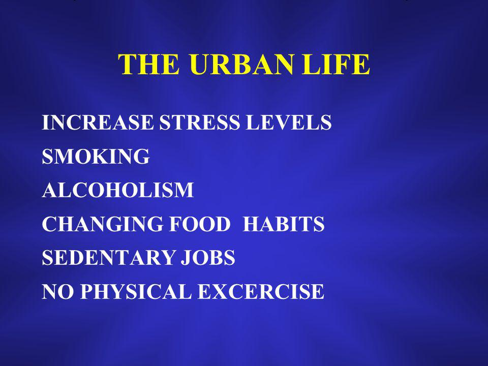 THE URBAN LIFE INCREASE STRESS LEVELS SMOKING ALCOHOLISM CHANGING FOOD HABITS SEDENTARY JOBS NO PHYSICAL EXCERCISE