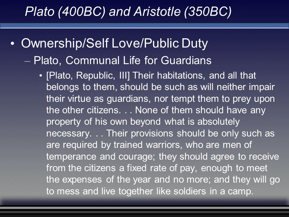 Plato (400BC) and Aristotle (350BC) Ownership/Self Love/Public Duty – Plato, Communal Life for Guardians [Plato, Republic, III] Their habitations, and