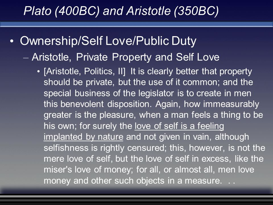 Plato (400BC) and Aristotle (350BC) Ownership/Self Love/Public Duty – Aristotle, Private Property and Self Love [Aristotle, Politics, II] It is clearl