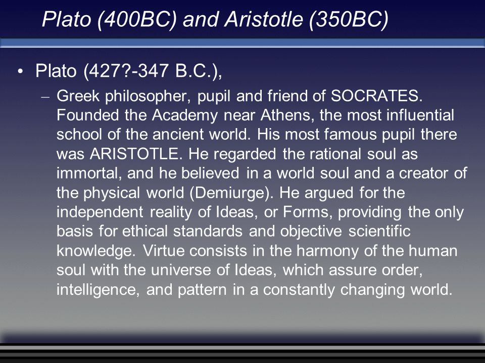 Plato (400BC) and Aristotle (350BC) Plato (427?-347 B.C.), – Greek philosopher, pupil and friend of SOCRATES. Founded the Academy near Athens, the mos