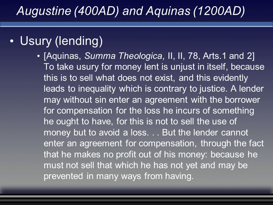 Augustine (400AD) and Aquinas (1200AD) Usury (lending) [Aquinas, Summa Theologica, II, II, 78, Arts.1 and 2] To take usury for money lent is unjust in