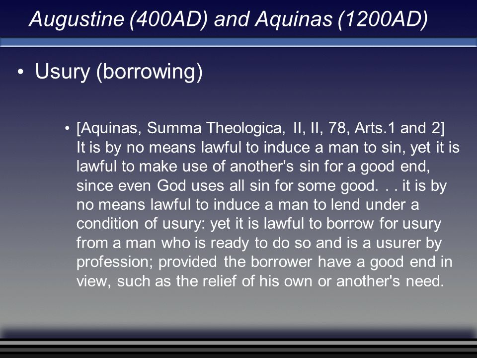 Augustine (400AD) and Aquinas (1200AD) Usury (borrowing) [Aquinas, Summa Theologica, II, II, 78, Arts.1 and 2] It is by no means lawful to induce a ma