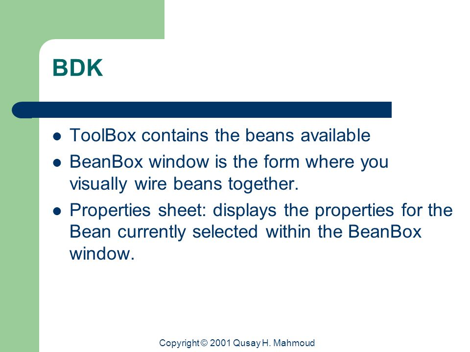 Copyright © 2001 Qusay H. Mahmoud BDK ToolBox contains the beans available BeanBox window is the form where you visually wire beans together. Properti