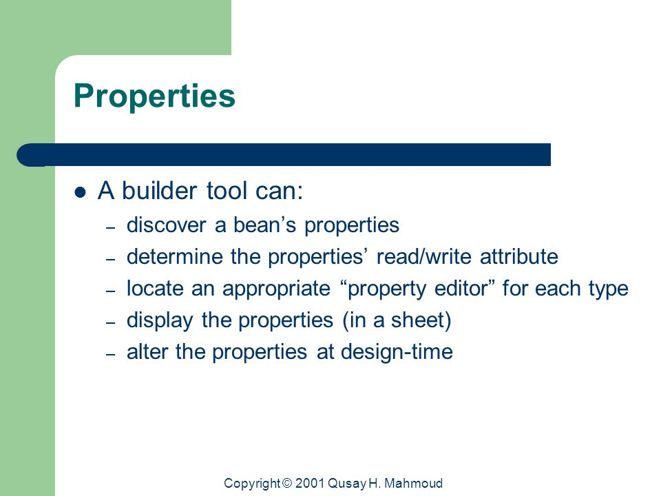 Copyright © 2001 Qusay H. Mahmoud Properties A builder tool can: – discover a bean's properties – determine the properties' read/write attribute – loc