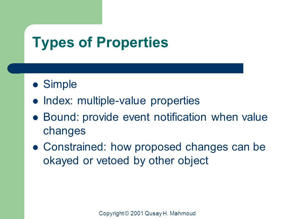 Copyright © 2001 Qusay H. Mahmoud Types of Properties Simple Index: multiple-value properties Bound: provide event notification when value changes Con