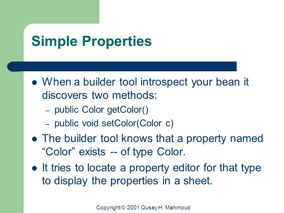 Copyright © 2001 Qusay H. Mahmoud Simple Properties When a builder tool introspect your bean it discovers two methods: – public Color getColor() – pub