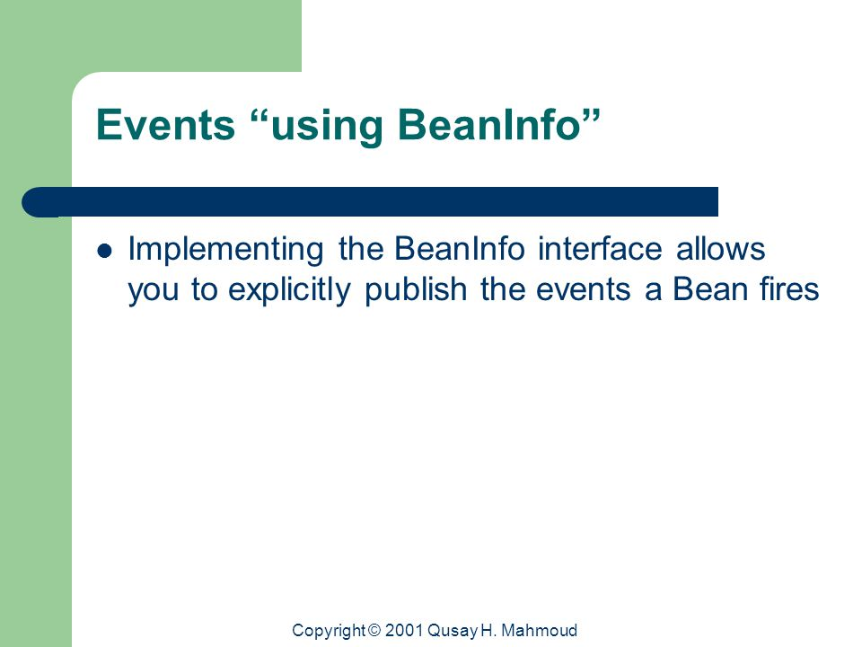 "Copyright © 2001 Qusay H. Mahmoud Events ""using BeanInfo"" Implementing the BeanInfo interface allows you to explicitly publish the events a Bean fires"