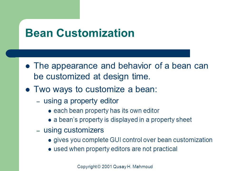 Copyright © 2001 Qusay H. Mahmoud Bean Customization The appearance and behavior of a bean can be customized at design time. Two ways to customize a b