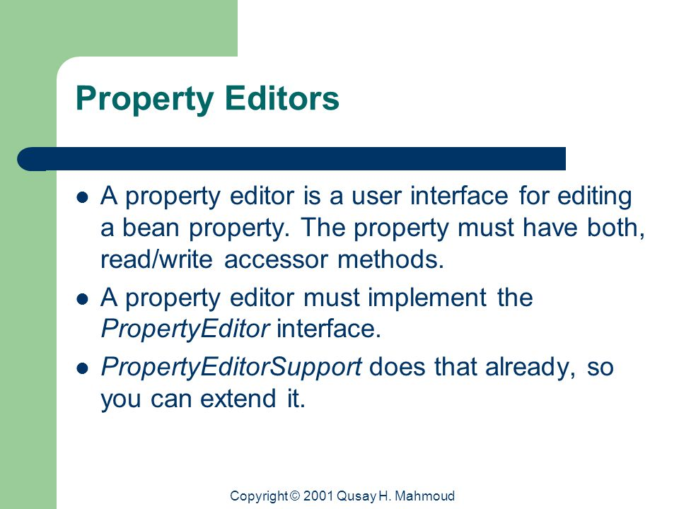 Copyright © 2001 Qusay H. Mahmoud Property Editors A property editor is a user interface for editing a bean property. The property must have both, rea