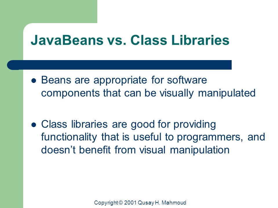 Copyright © 2001 Qusay H. Mahmoud JavaBeans vs. Class Libraries Beans are appropriate for software components that can be visually manipulated Class l