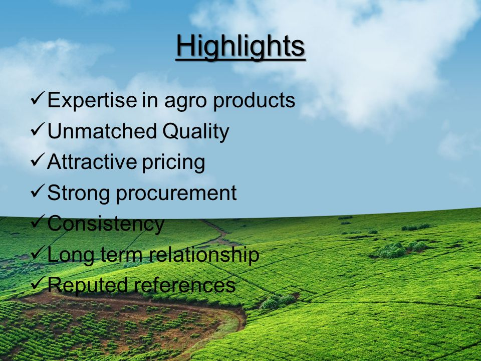 Highlights Expertise in agro products Unmatched Quality Attractive pricing Strong procurement Consistency Long term relationship Reputed references