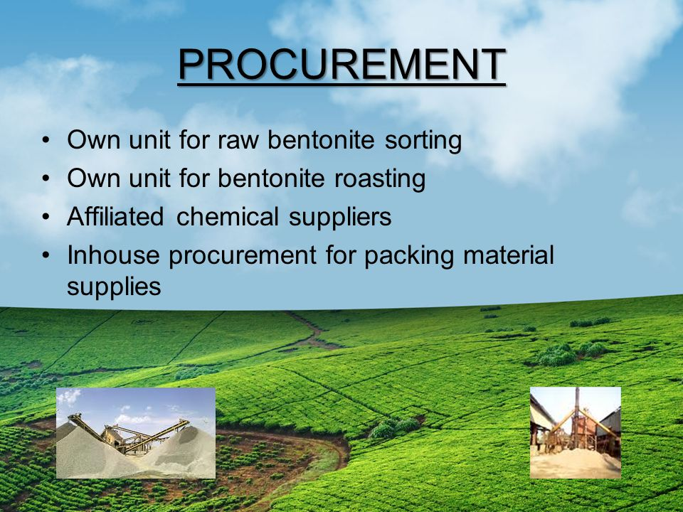 PROCUREMENT Own unit for raw bentonite sorting Own unit for bentonite roasting Affiliated chemical suppliers Inhouse procurement for packing material supplies