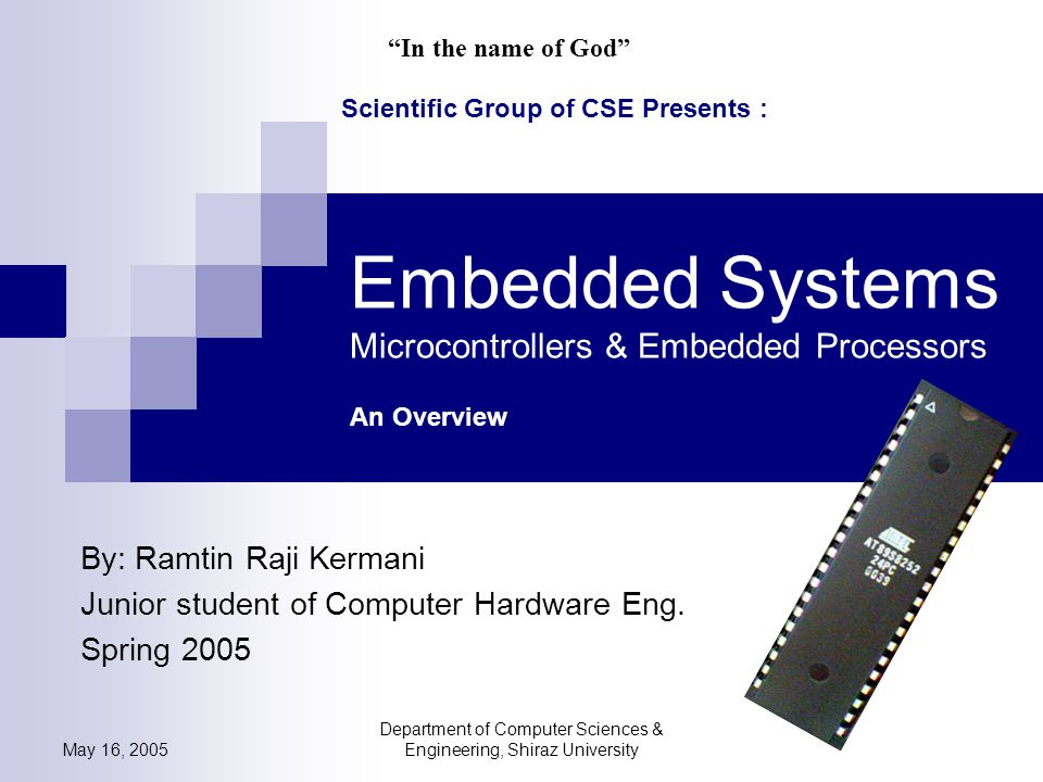 May 16, 2005 Department of Computer Sciences & Engineering, Shiraz University Embedded Systems Microcontrollers & Embedded Processors An Overview By: