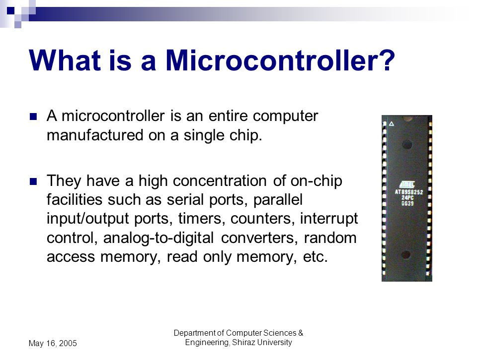 Department of Computer Sciences & Engineering, Shiraz University May 16, 2005 What is a Microcontroller? A microcontroller is an entire computer manuf