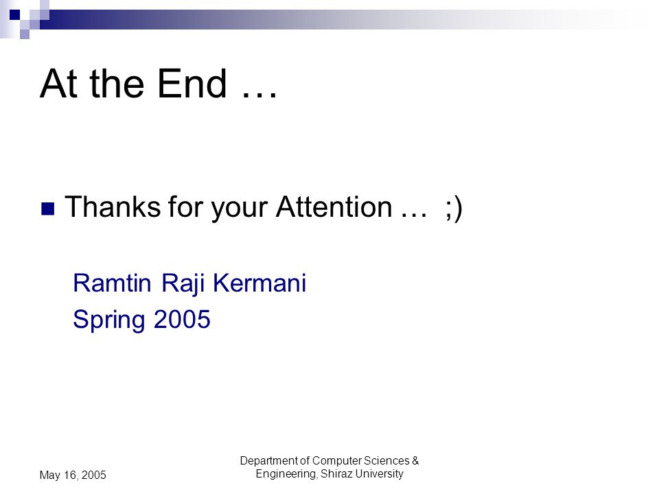 Department of Computer Sciences & Engineering, Shiraz University May 16, 2005 At the End … Thanks for your Attention … ;) Ramtin Raji Kermani Spring 2