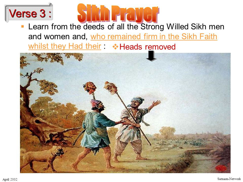 Satnam-Network April 2002 Verse 3 :  Learn from the deeds of all the Strong Willed Sikh men and women and, who remained firm in the Sikh Faith whilst they Had their :  Heads removed
