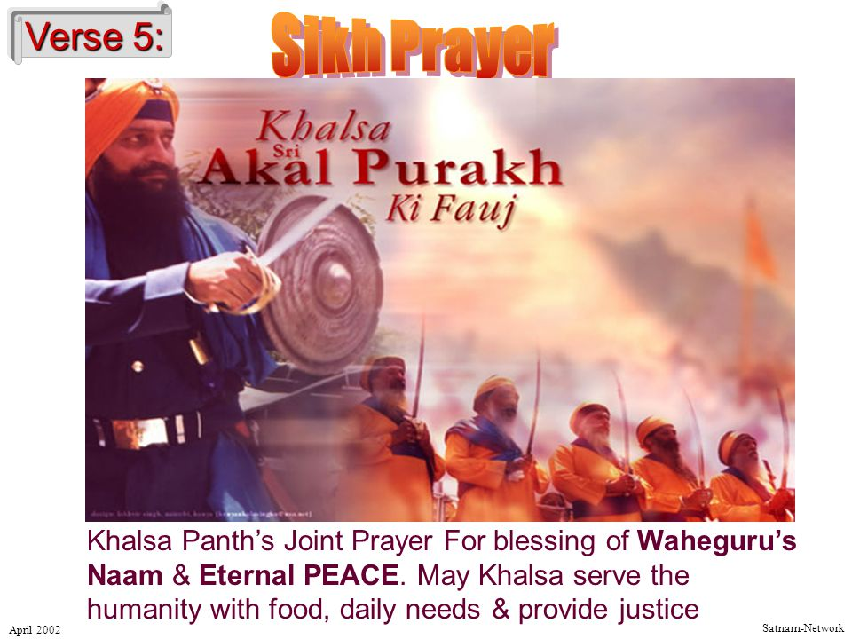 Satnam-Network April 2002 Verse 5: Khalsa Panth's Joint Prayer For blessing of Waheguru's Naam & Eternal PEACE.