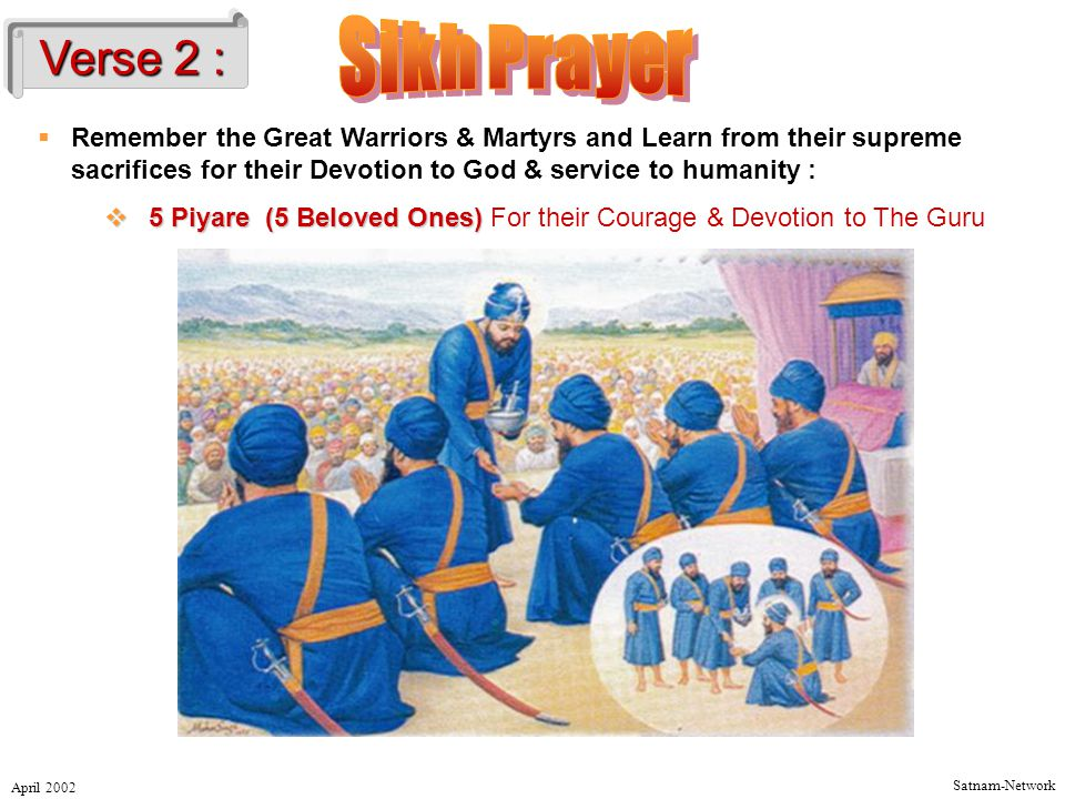 Satnam-Network April 2002  Remember the Great Warriors & Martyrs and Learn from their supreme sacrifices for their Devotion to God & service to humanity :  5 Piyare(5 Beloved Ones)  5 Piyare (5 Beloved Ones) For their Courage & Devotion to The Guru Verse 2 :