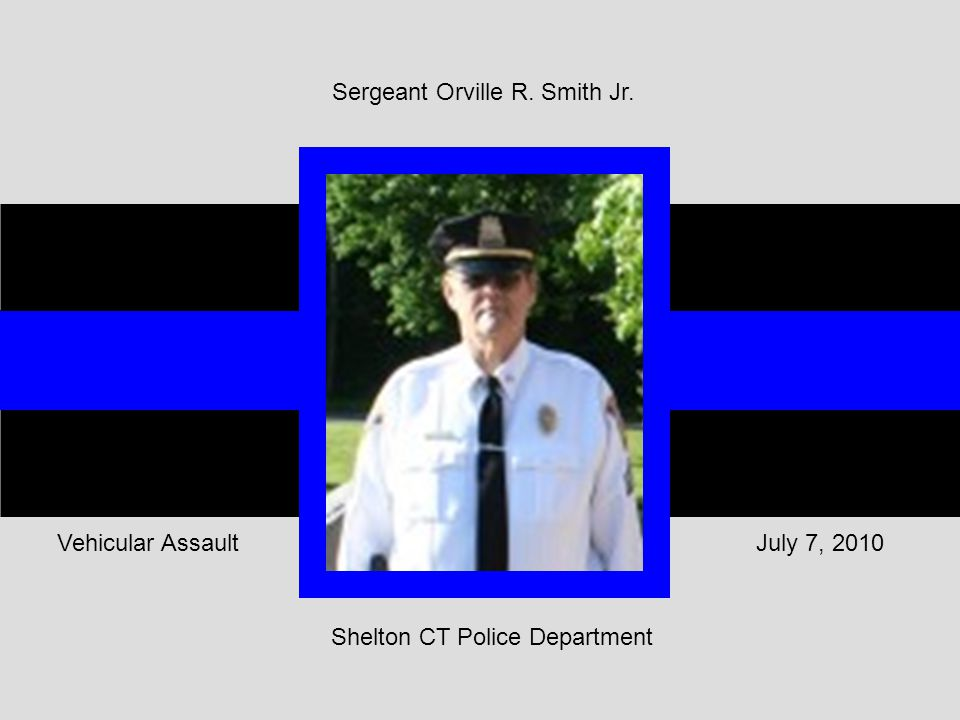 Shelton CT Police Department July 7, 2010Vehicular Assault Sergeant Orville R. Smith Jr.