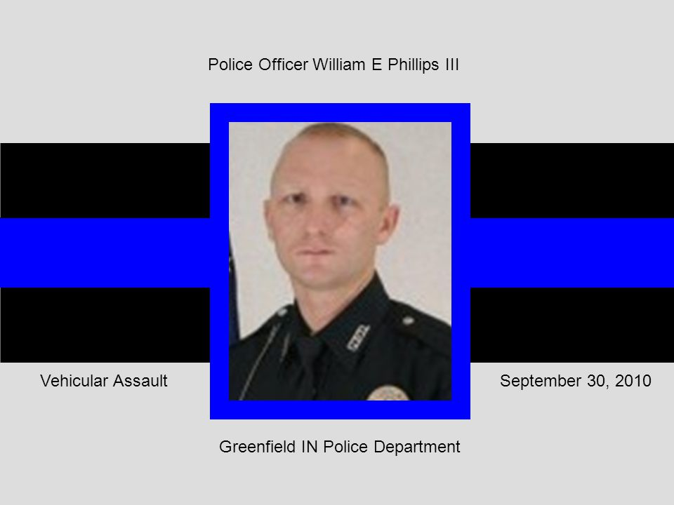 Greenfield IN Police Department September 30, 2010Vehicular Assault Police Officer William E Phillips III