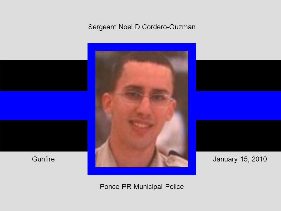 Sergeant Noel D Cordero-Guzman Ponce PR Municipal Police January 15, 2010Gunfire