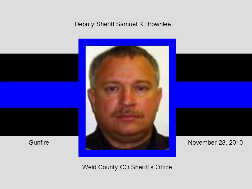 Weld County CO Sheriff's Office November 23, 2010Gunfire Deputy Sheriff Samuel K Brownlee