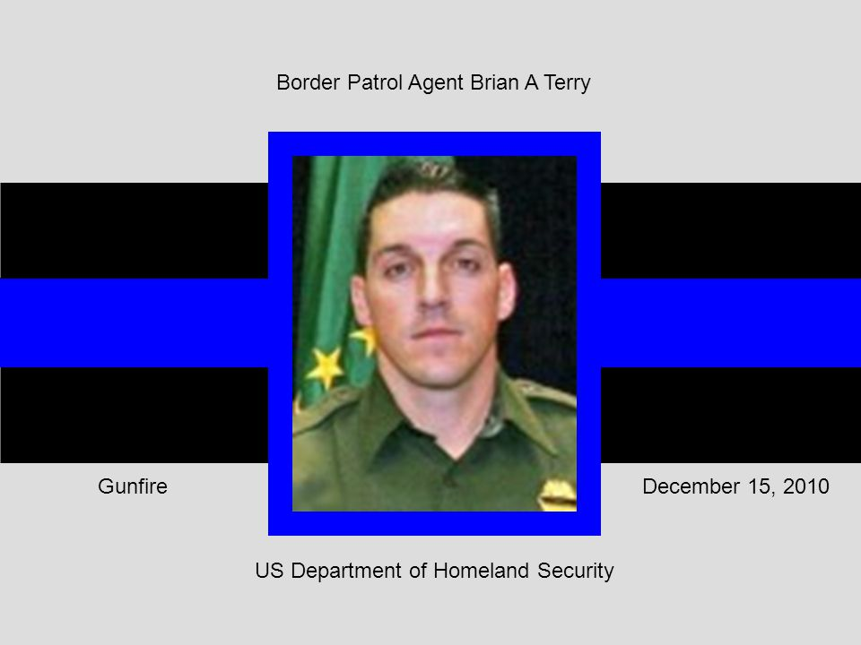 US Department of Homeland Security December 15, 2010Gunfire Border Patrol Agent Brian A Terry