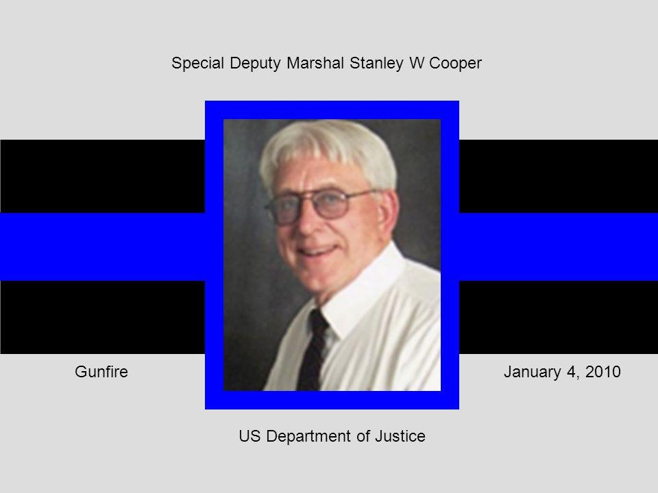 Special Deputy Marshal Stanley W Cooper US Department of Justice January 4, 2010Gunfire