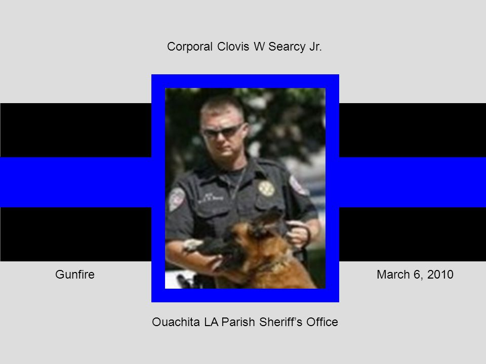 Ouachita LA Parish Sheriff's Office March 6, 2010Gunfire Corporal Clovis W Searcy Jr.