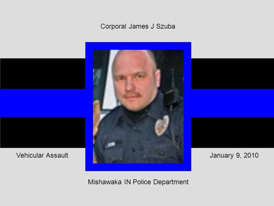 Corporal James J Szuba Mishawaka IN Police Department January 9, 2010Vehicular Assault
