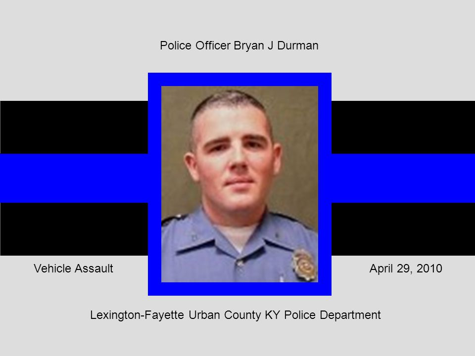 Lexington-Fayette Urban County KY Police Department April 29, 2010Vehicle Assault Police Officer Bryan J Durman