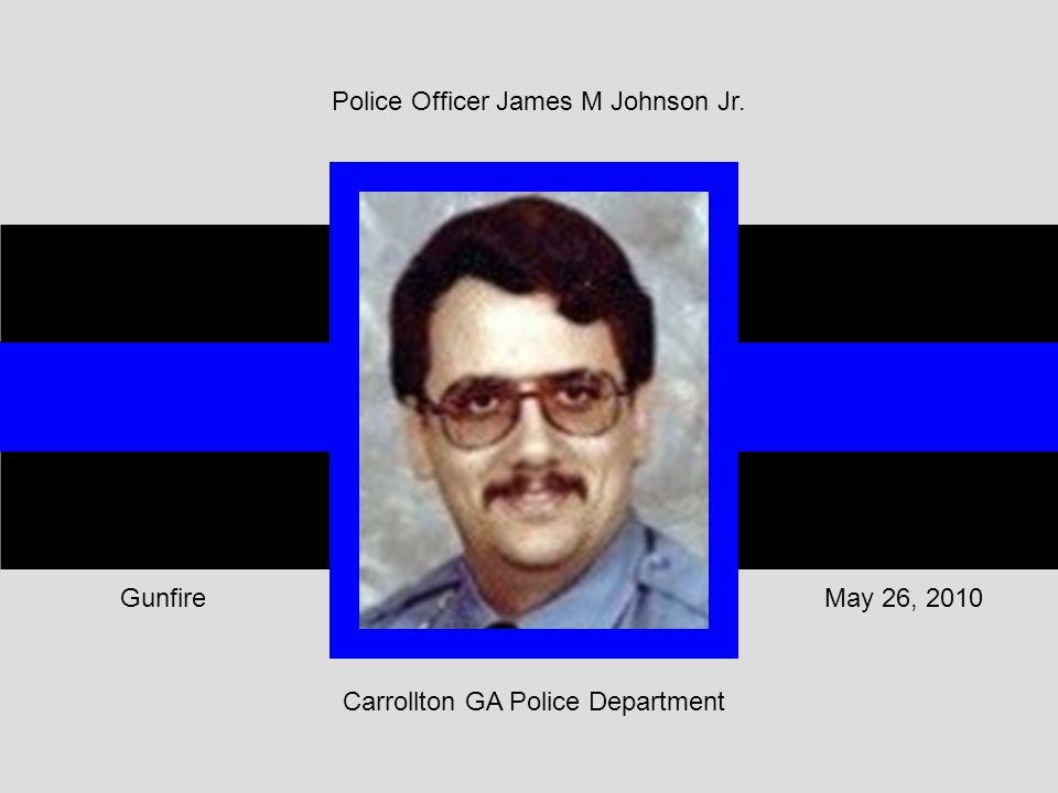 Carrollton GA Police Department May 26, 2010Gunfire Police Officer James M Johnson Jr.