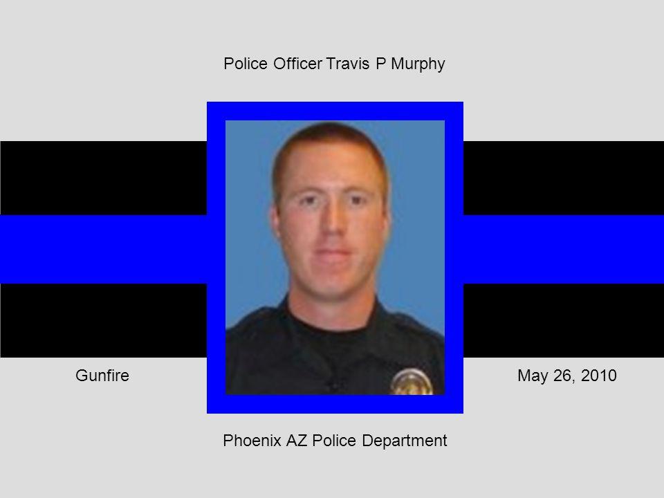 Phoenix AZ Police Department May 26, 2010Gunfire Police Officer Travis P Murphy
