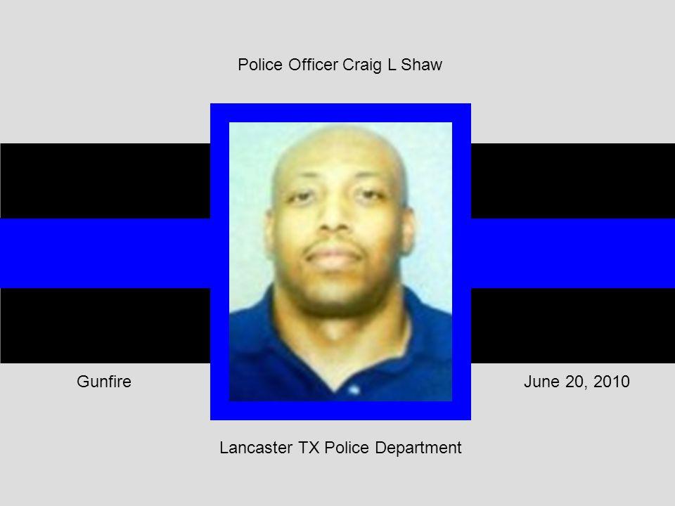 Lancaster TX Police Department June 20, 2010Gunfire Police Officer Craig L Shaw