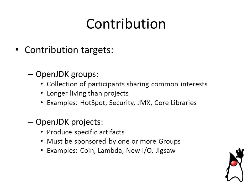Contribution targets: – OpenJDK groups: Collection of participants sharing common interests Longer living than projects Examples: HotSpot, Security, JMX, Core Libraries – OpenJDK projects: Produce specific artifacts Must be sponsored by one or more Groups Examples: Coin, Lambda, New I/O, Jigsaw Contribution