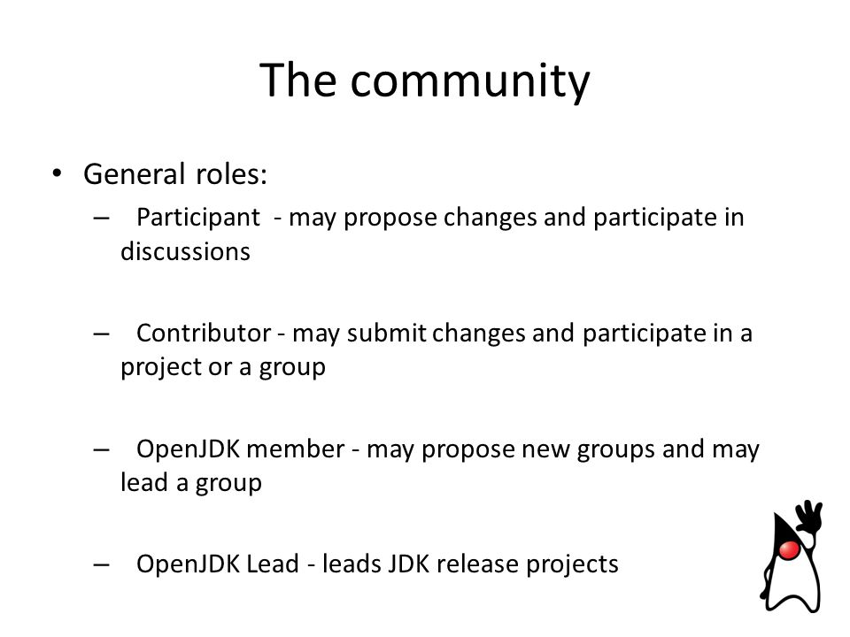 General roles: – Participant - may propose changes and participate in discussions – Contributor - may submit changes and participate in a project or a group – OpenJDK member - may propose new groups and may lead a group – OpenJDK Lead - leads JDK release projects The community