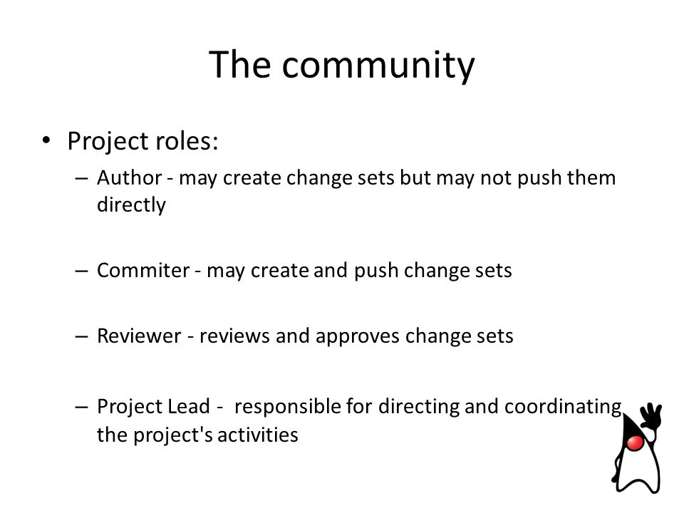Project roles: – Author - may create change sets but may not push them directly – Commiter - may create and push change sets – Reviewer - reviews and approves change sets – Project Lead - responsible for directing and coordinating the project s activities The community