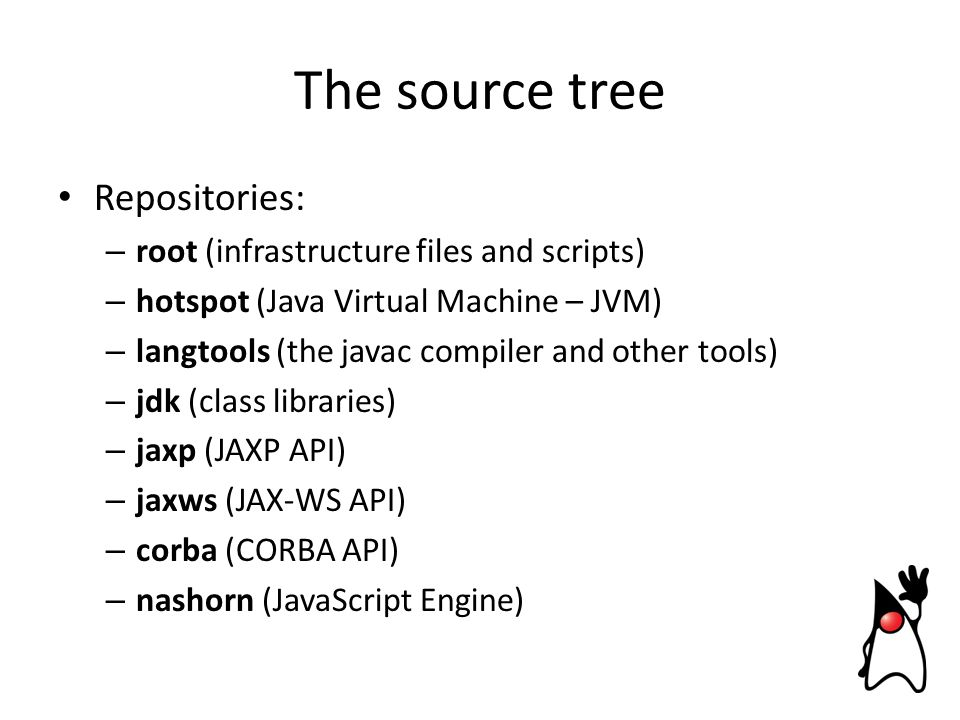 Repositories: – root (infrastructure files and scripts) – hotspot (Java Virtual Machine – JVM) – langtools (the javac compiler and other tools) – jdk (class libraries) – jaxp (JAXP API) – jaxws (JAX-WS API) – corba (CORBA API) – nashorn (JavaScript Engine) The source tree