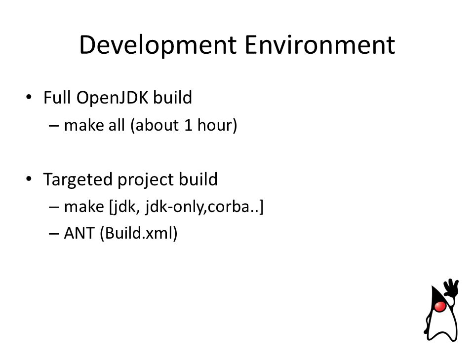Development Environment Full OpenJDK build – make all (about 1 hour) Targeted project build – make [jdk, jdk-only,corba..] – ANT (Build.xml)