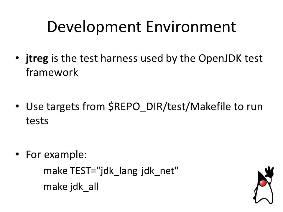 Development Environment jtreg is the test harness used by the OpenJDK test framework Use targets from $REPO_DIR/test/Makefile to run tests For example: make TEST= jdk_lang jdk_net make jdk_all