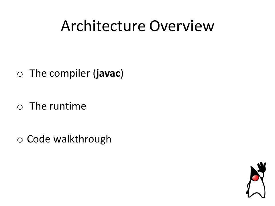 o The compiler (javac) o The runtime o Code walkthrough