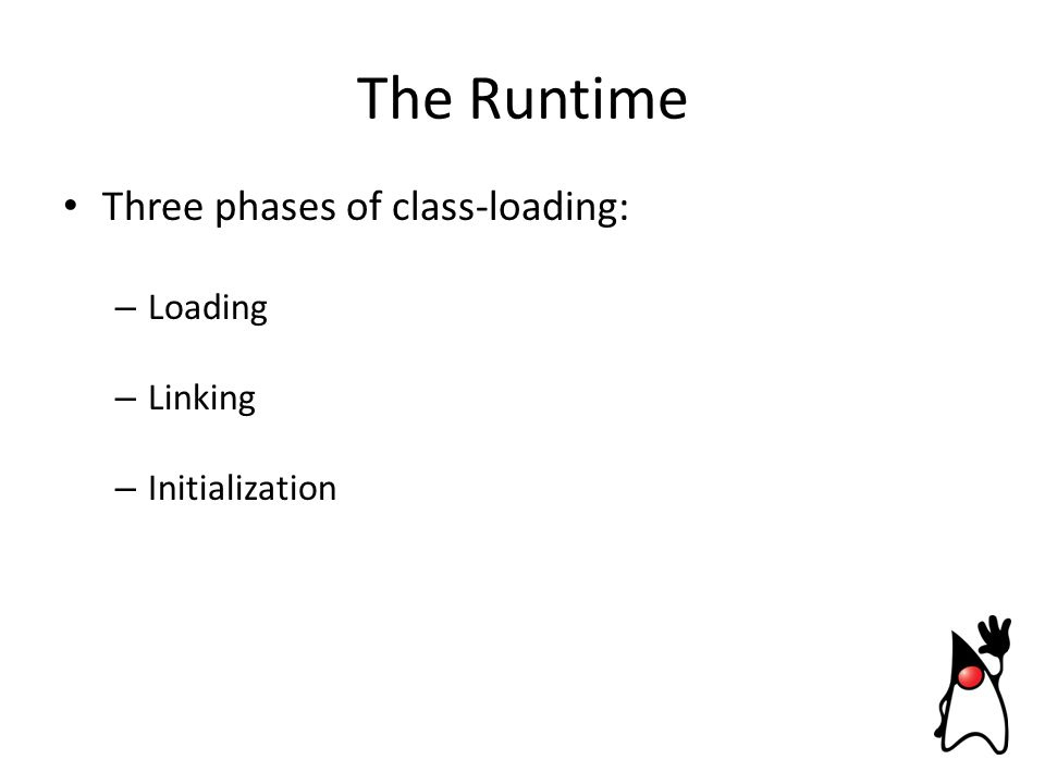 Three phases of class-loading: – Loading – Linking – Initialization The Runtime