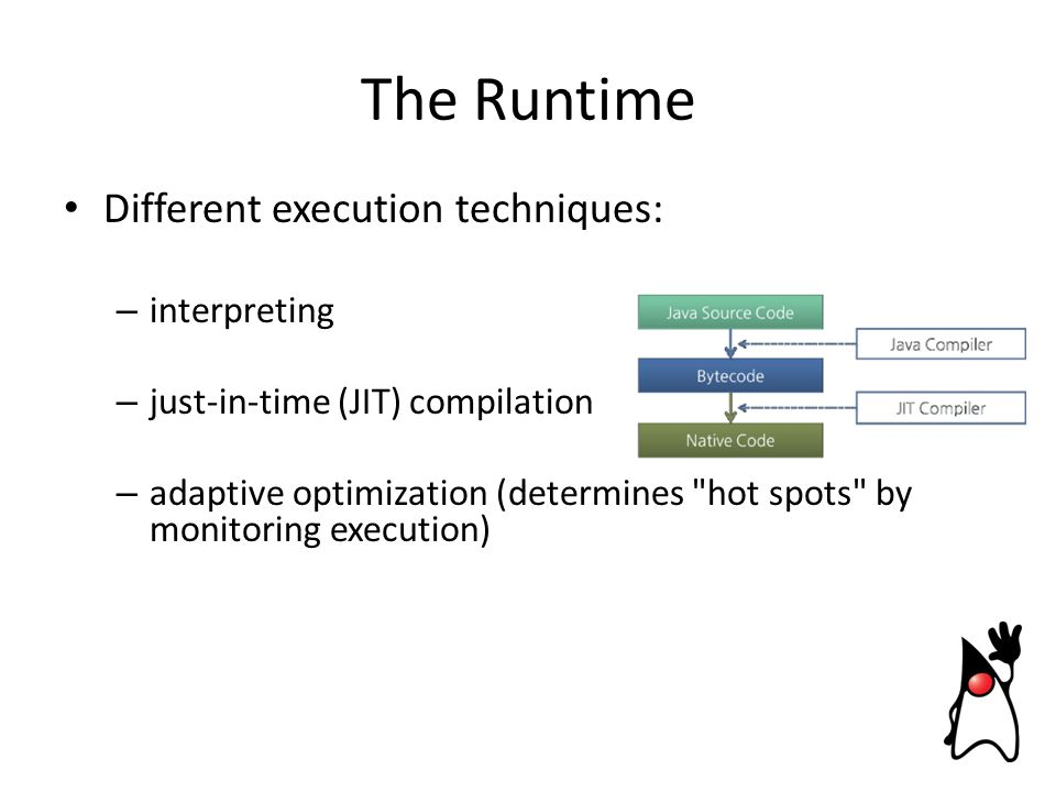 Different execution techniques: – interpreting – just-in-time (JIT) compilation – adaptive optimization (determines hot spots by monitoring execution) The Runtime
