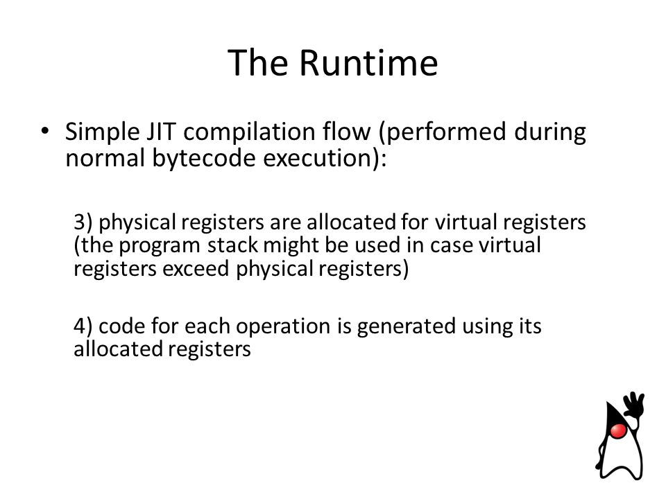 Simple JIT compilation flow (performed during normal bytecode execution): 3) physical registers are allocated for virtual registers (the program stack might be used in case virtual registers exceed physical registers) 4) code for each operation is generated using its allocated registers The Runtime