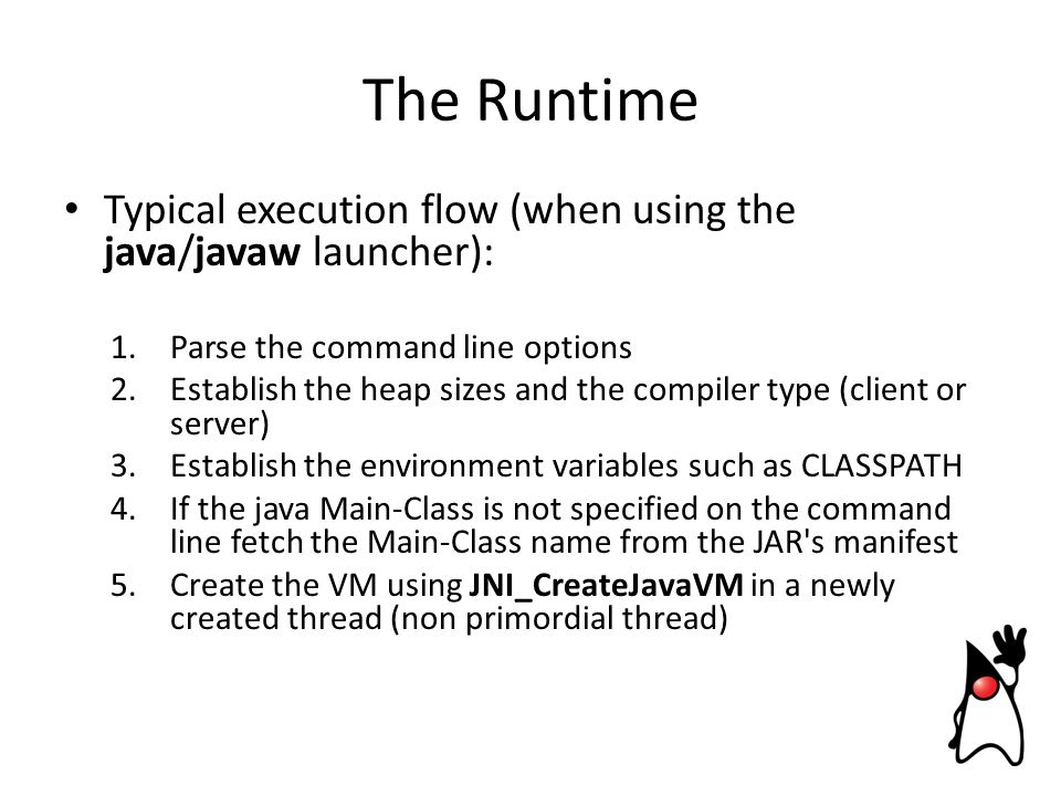 Typical execution flow (when using the java/javaw launcher): 1.Parse the command line options 2.Establish the heap sizes and the compiler type (client or server) 3.Establish the environment variables such as CLASSPATH 4.If the java Main-Class is not specified on the command line fetch the Main-Class name from the JAR s manifest 5.Create the VM using JNI_CreateJavaVM in a newly created thread (non primordial thread) The Runtime